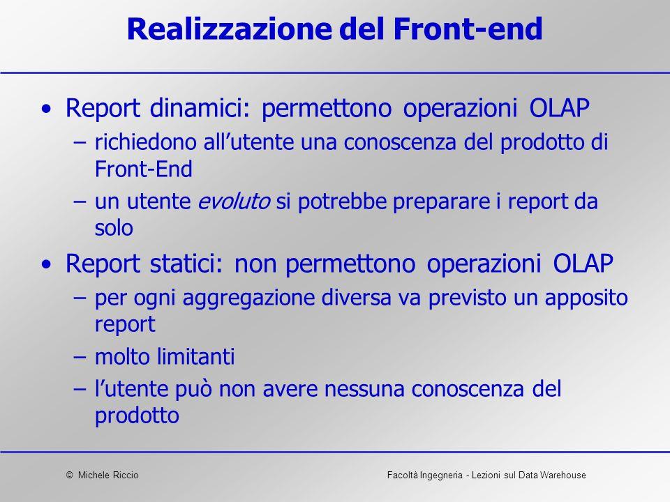 © Michele RiccioFacoltà Ingegneria - Lezioni sul Data Warehouse Realizzazione del Front-end Report dinamici: permettono operazioni OLAP –richiedono al