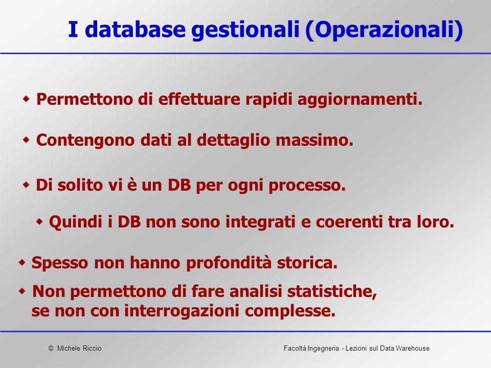 © Michele RiccioFacoltà Ingegneria - Lezioni sul Data Warehouse I database gestionali (Operazionali) Permettono di effettuare rapidi aggiornamenti. No