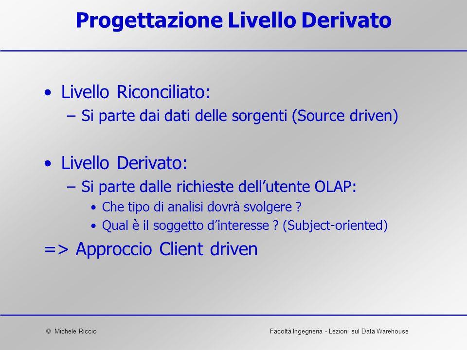 © Michele RiccioFacoltà Ingegneria - Lezioni sul Data Warehouse Progettazione Livello Derivato Livello Riconciliato: –Si parte dai dati delle sorgenti