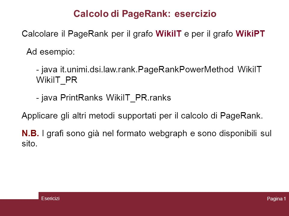 Calcolare il PageRank per il grafo WikiIT e per il grafo WikiPT Ad esempio: - java it.unimi.dsi.law.rank.PageRankPowerMethod WikiIT WikiIT_PR - java PrintRanks WikiIT_PR.ranks Applicare gli altri metodi supportati per il calcolo di PageRank.