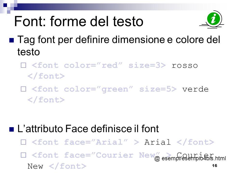 16 Font: forme del testo Tag font per definire dimensione e colore del testo rosso verde Lattributo Face definisce il font Arial Courier New @ esempi/