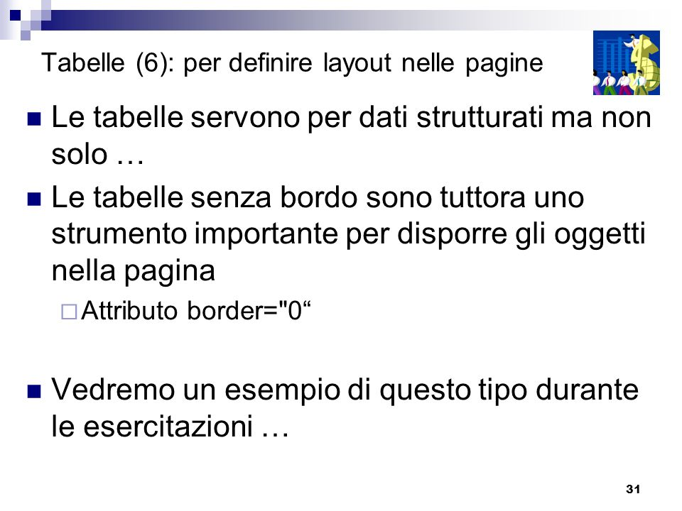 31 Tabelle (6): per definire layout nelle pagine Le tabelle servono per dati strutturati ma non solo … Le tabelle senza bordo sono tuttora uno strumen