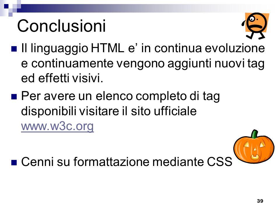 39 Conclusioni Il linguaggio HTML e in continua evoluzione e continuamente vengono aggiunti nuovi tag ed effetti visivi. Per avere un elenco completo