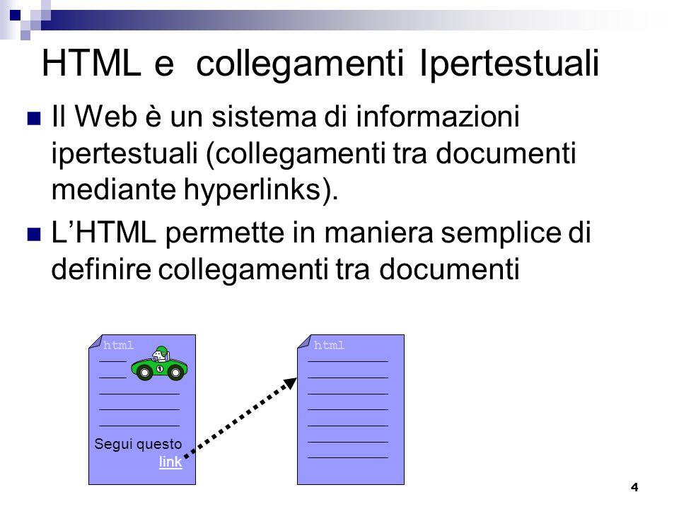 4 HTML e collegamenti Ipertestuali Il Web è un sistema di informazioni ipertestuali (collegamenti tra documenti mediante hyperlinks). LHTML permette i