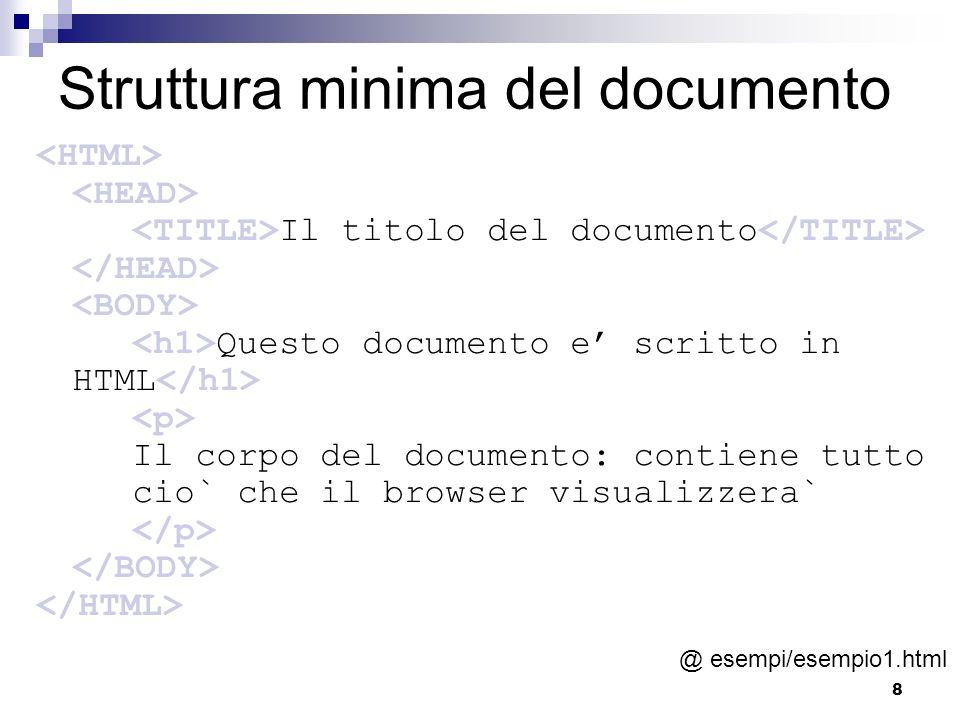 8 Struttura minima del documento Il titolo del documento Questo documento e scritto in HTML Il corpo del documento: contiene tutto cio` che il browser