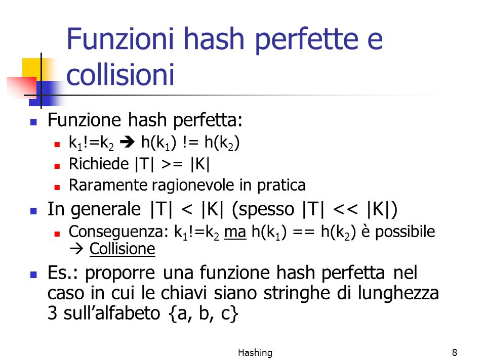 Hashing8 Funzioni hash perfette e collisioni Funzione hash perfetta: k 1 !=k 2 h(k 1 ) != h(k 2 ) Richiede |T| >= |K| Raramente ragionevole in pratica