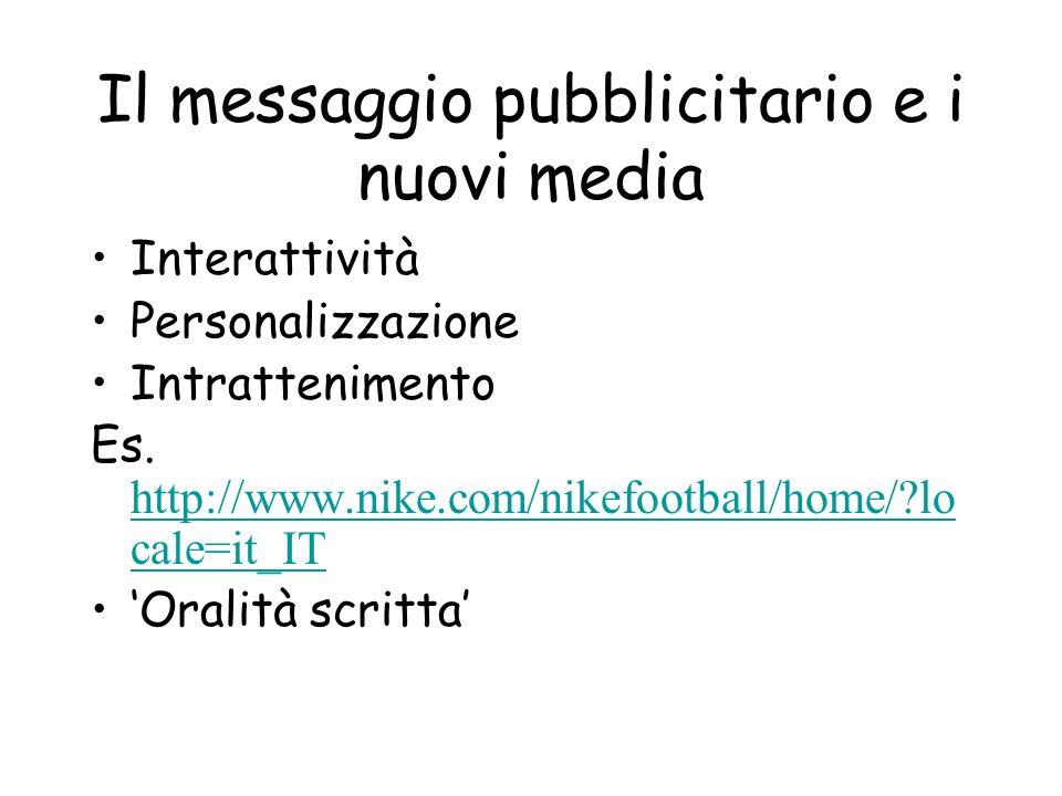 Il messaggio pubblicitario e i nuovi media Interattività Personalizzazione Intrattenimento Es. http://www.nike.com/nikefootball/home/?lo cale=it_IT ht