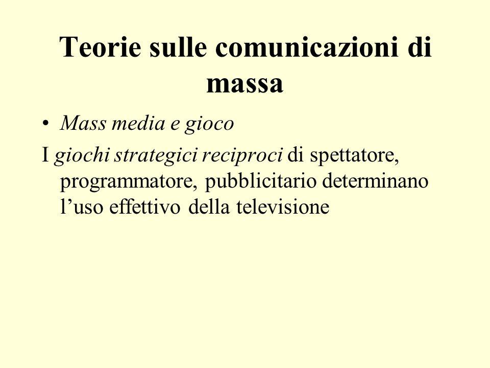 Teorie sulle comunicazioni di massa Mass media e gioco I giochi strategici reciproci di spettatore, programmatore, pubblicitario determinano luso effettivo della televisione