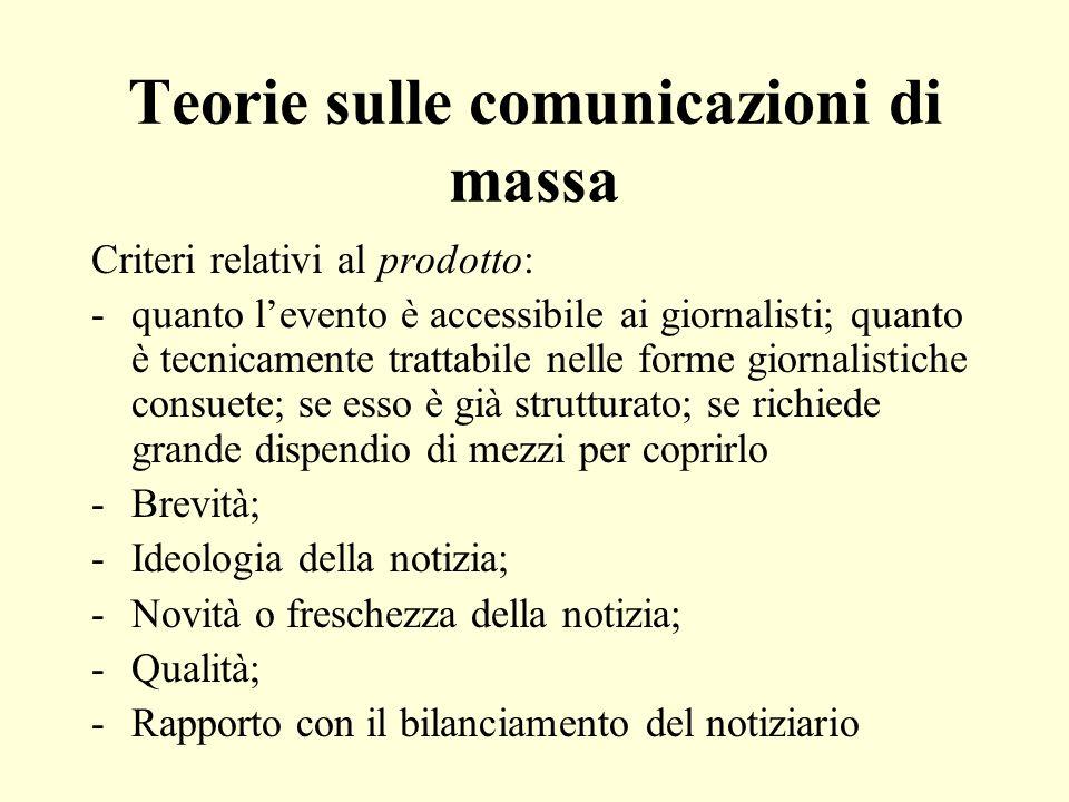 Teorie sulle comunicazioni di massa Criteri relativi al prodotto: -quanto levento è accessibile ai giornalisti; quanto è tecnicamente trattabile nelle forme giornalistiche consuete; se esso è già strutturato; se richiede grande dispendio di mezzi per coprirlo -Brevità; -Ideologia della notizia; -Novità o freschezza della notizia; -Qualità; -Rapporto con il bilanciamento del notiziario