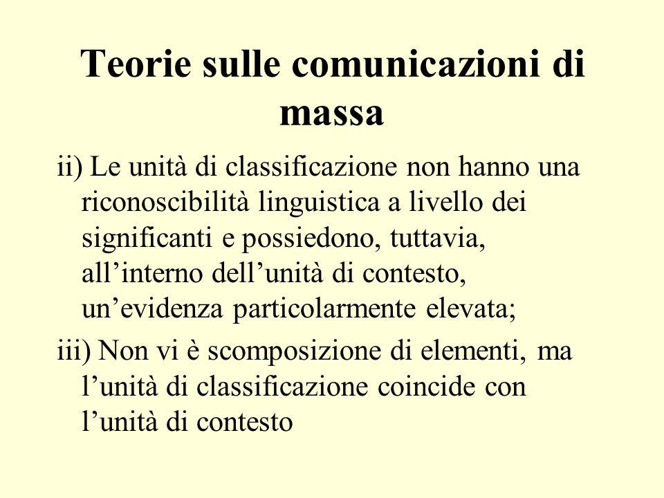 Teorie sulle comunicazioni di massa ii) Le unità di classificazione non hanno una riconoscibilità linguistica a livello dei significanti e possiedono, tuttavia, allinterno dellunità di contesto, unevidenza particolarmente elevata; iii) Non vi è scomposizione di elementi, ma lunità di classificazione coincide con lunità di contesto