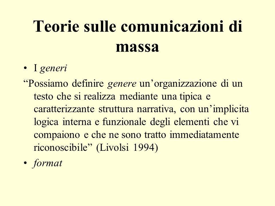 Teorie sulle comunicazioni di massa I generi Possiamo definire genere unorganizzazione di un testo che si realizza mediante una tipica e caratterizzante struttura narrativa, con unimplicita logica interna e funzionale degli elementi che vi compaiono e che ne sono tratto immediatamente riconoscibile (Livolsi 1994) format