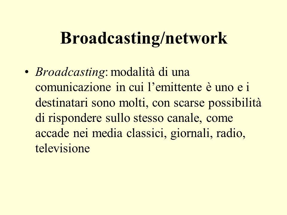 Broadcasting/network Broadcasting: modalità di una comunicazione in cui lemittente è uno e i destinatari sono molti, con scarse possibilità di rispondere sullo stesso canale, come accade nei media classici, giornali, radio, televisione