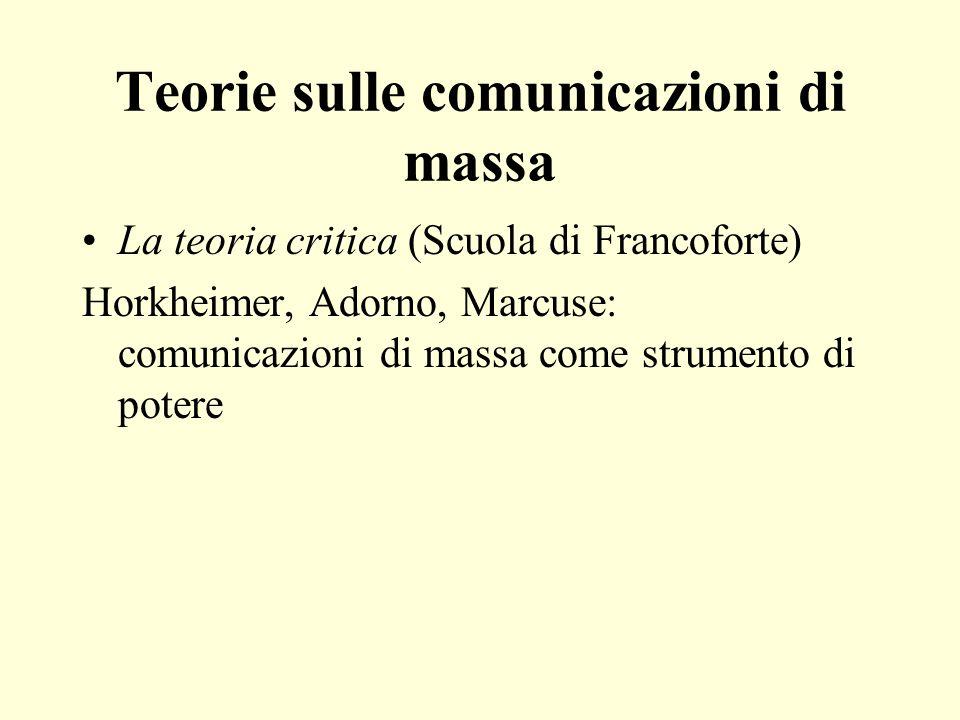 Teorie sulle comunicazioni di massa La teoria critica (Scuola di Francoforte) Horkheimer, Adorno, Marcuse: comunicazioni di massa come strumento di potere