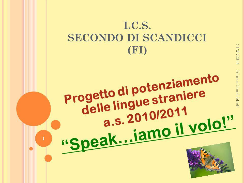 I.C.S. SECONDO DI SCANDICCI (FI) Progetto di potenziamento delle lingue straniere a.s. 2010/2011 Speak…iamo il volo! 31/01/2014 1 Bianca Camiciottoli