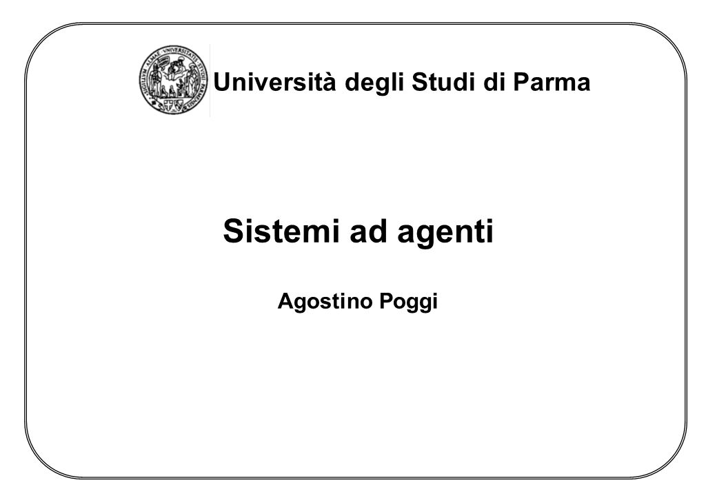Università degli Studi di Parma Sistemi ad agenti Agostino Poggi