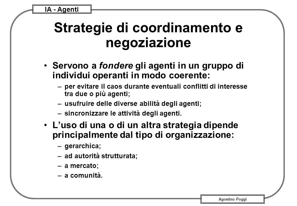 IA - Agenti Agostino Poggi Strategie di coordinamento e negoziazione Servono a fondere gli agenti in un gruppo di individui operanti in modo coerente: