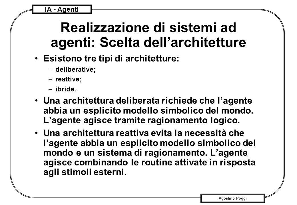 IA - Agenti Agostino Poggi Realizzazione di sistemi ad agenti: Scelta dellarchitetture Esistono tre tipi di architetture: –deliberative; –reattive; –i
