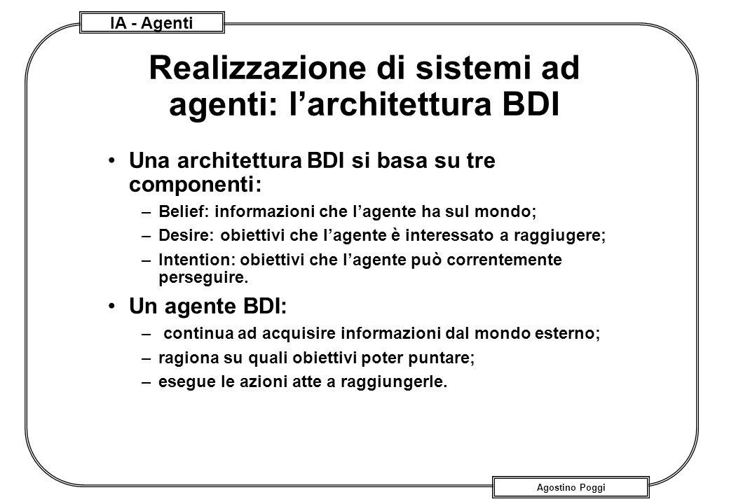 IA - Agenti Agostino Poggi Realizzazione di sistemi ad agenti: larchitettura BDI Una architettura BDI si basa su tre componenti: –Belief: informazioni