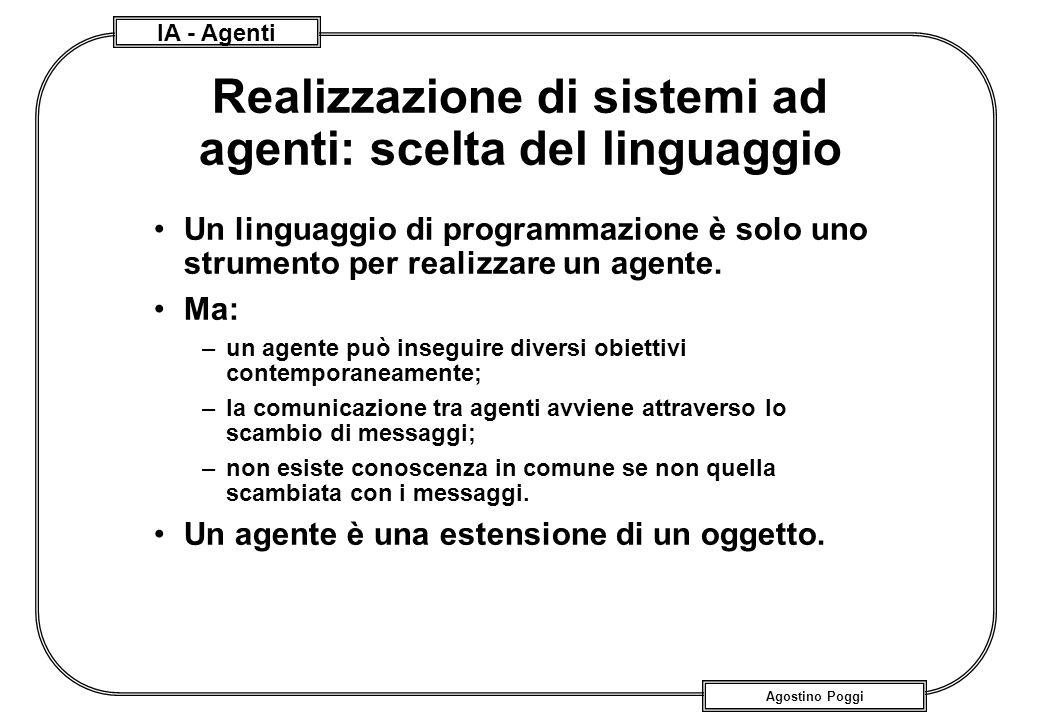 IA - Agenti Agostino Poggi Realizzazione di sistemi ad agenti: scelta del linguaggio Un linguaggio di programmazione è solo uno strumento per realizza