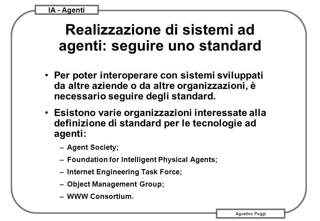 IA - Agenti Agostino Poggi Realizzazione di sistemi ad agenti: seguire uno standard Per poter interoperare con sistemi sviluppati da altre aziende o d