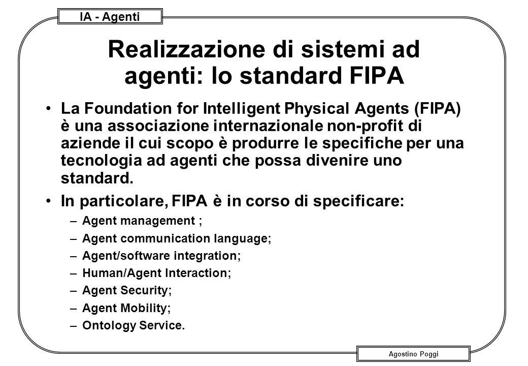 IA - Agenti Agostino Poggi Realizzazione di sistemi ad agenti: lo standard FIPA La Foundation for Intelligent Physical Agents (FIPA) è una associazion