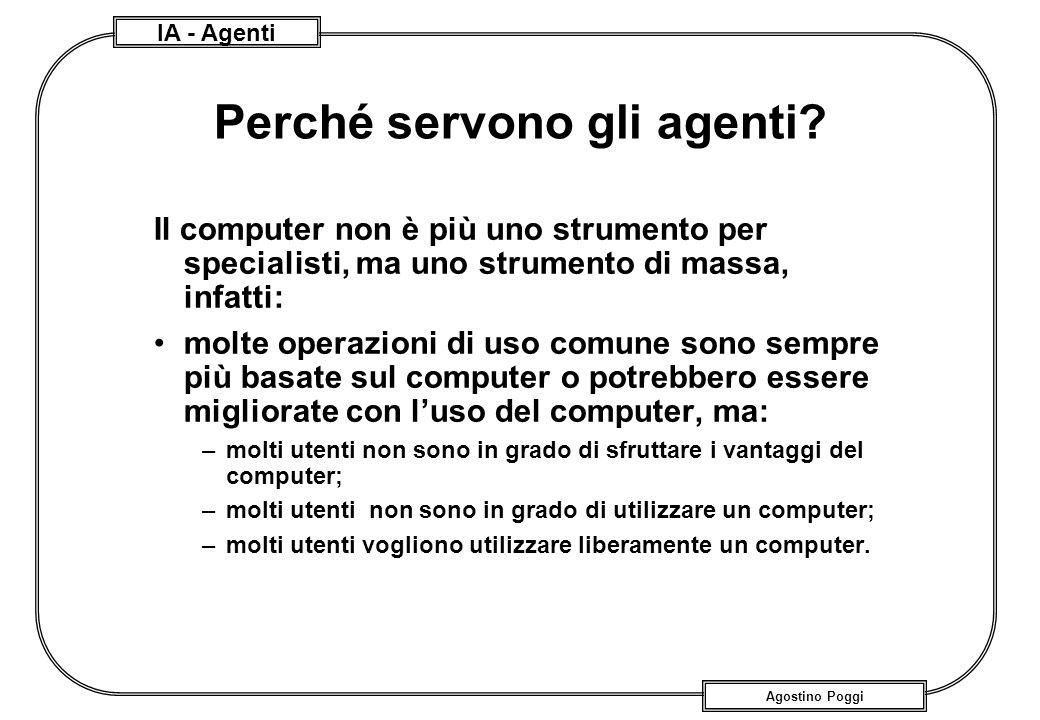 IA - Agenti Agostino Poggi Perché servono gli agenti? Il computer non è più uno strumento per specialisti, ma uno strumento di massa, infatti: molte o