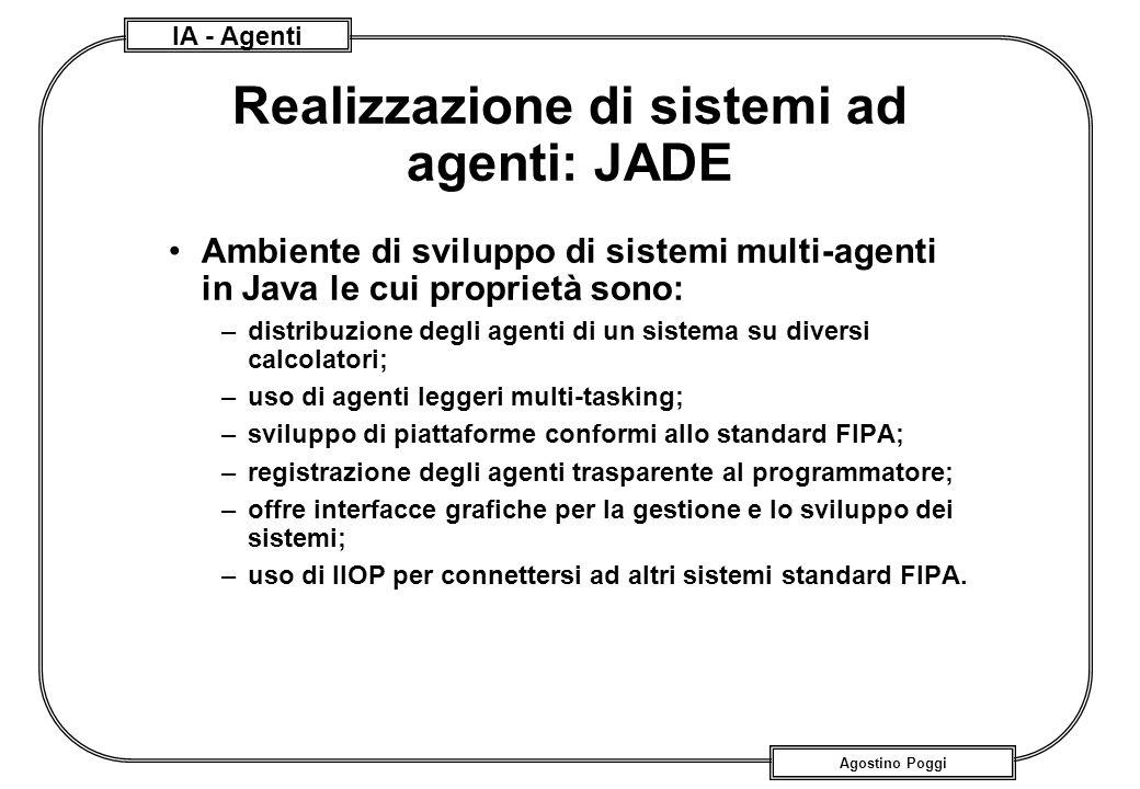 IA - Agenti Agostino Poggi Realizzazione di sistemi ad agenti: JADE Ambiente di sviluppo di sistemi multi-agenti in Java le cui proprietà sono: –distr
