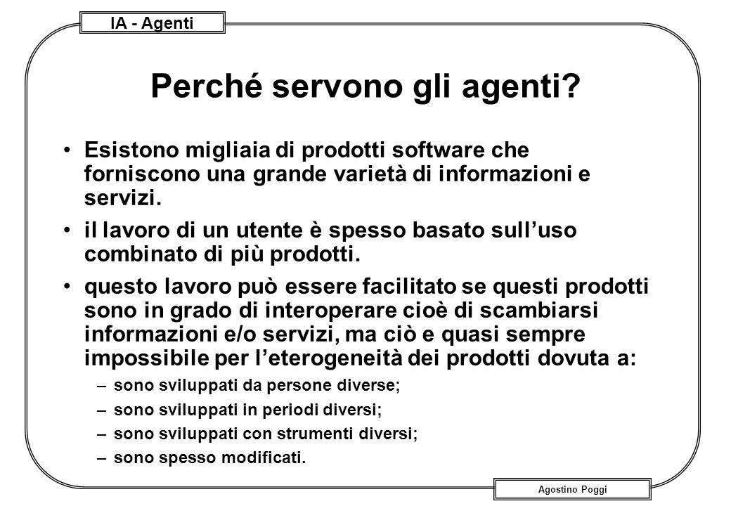 IA - Agenti Agostino Poggi Perché servono gli agenti? Esistono migliaia di prodotti software che forniscono una grande varietà di informazioni e servi
