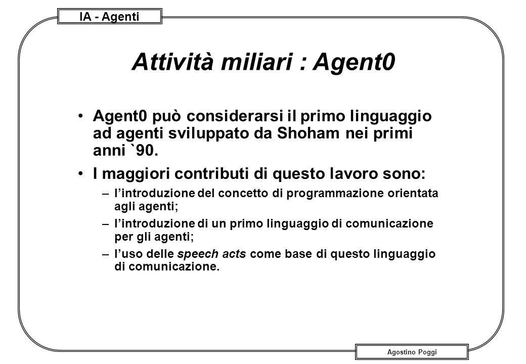 IA - Agenti Agostino Poggi Attività miliari : Agent0 Agent0 può considerarsi il primo linguaggio ad agenti sviluppato da Shoham nei primi anni `90. I