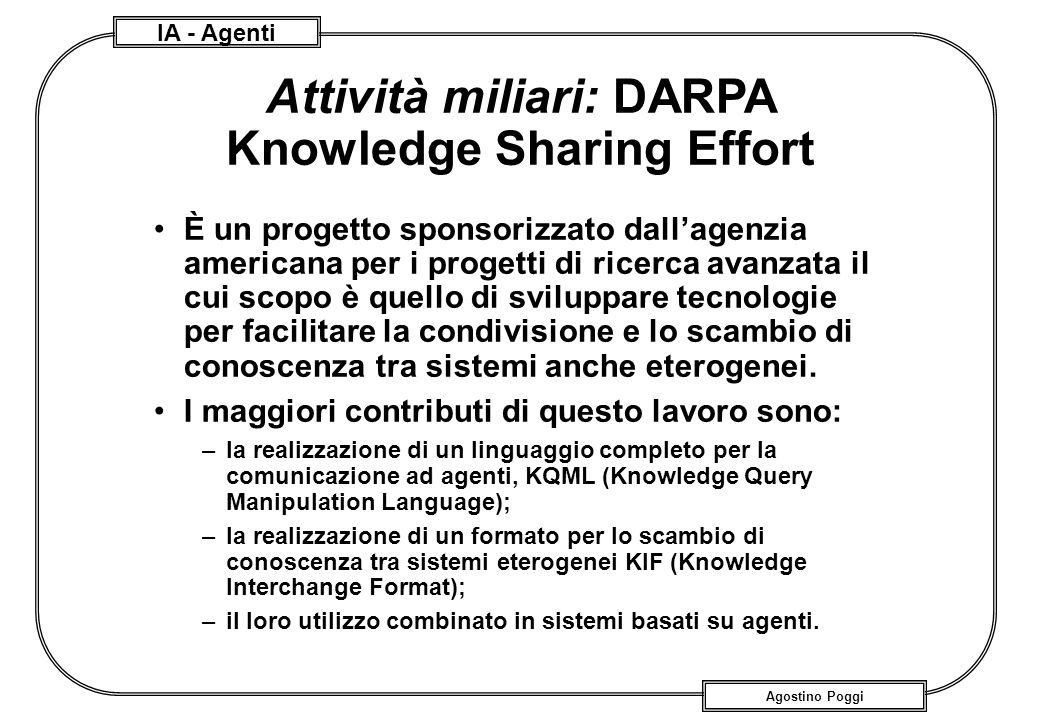 IA - Agenti Agostino Poggi Attività miliari: DARPA Knowledge Sharing Effort È un progetto sponsorizzato dallagenzia americana per i progetti di ricerc