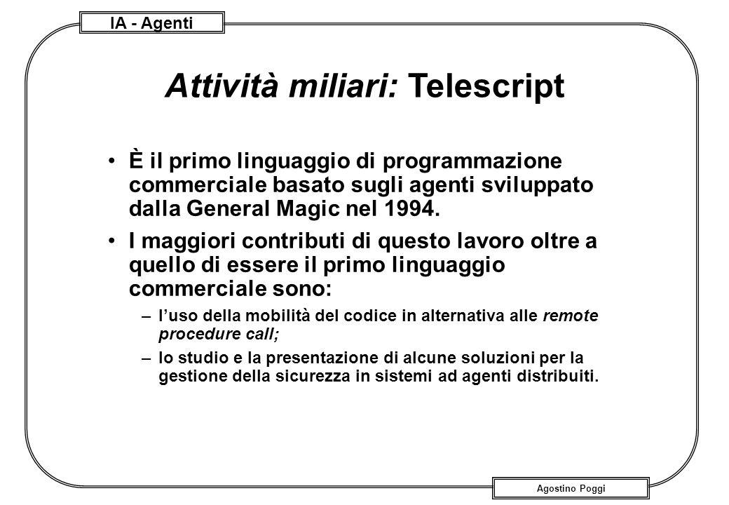 IA - Agenti Agostino Poggi Attività miliari: Telescript È il primo linguaggio di programmazione commerciale basato sugli agenti sviluppato dalla Gener