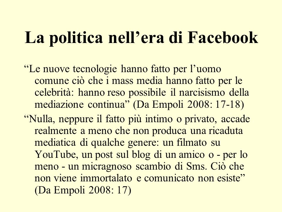 La politica nellera di Facebook Le nuove tecnologie hanno fatto per luomo comune ciò che i mass media hanno fatto per le celebrità: hanno reso possibi