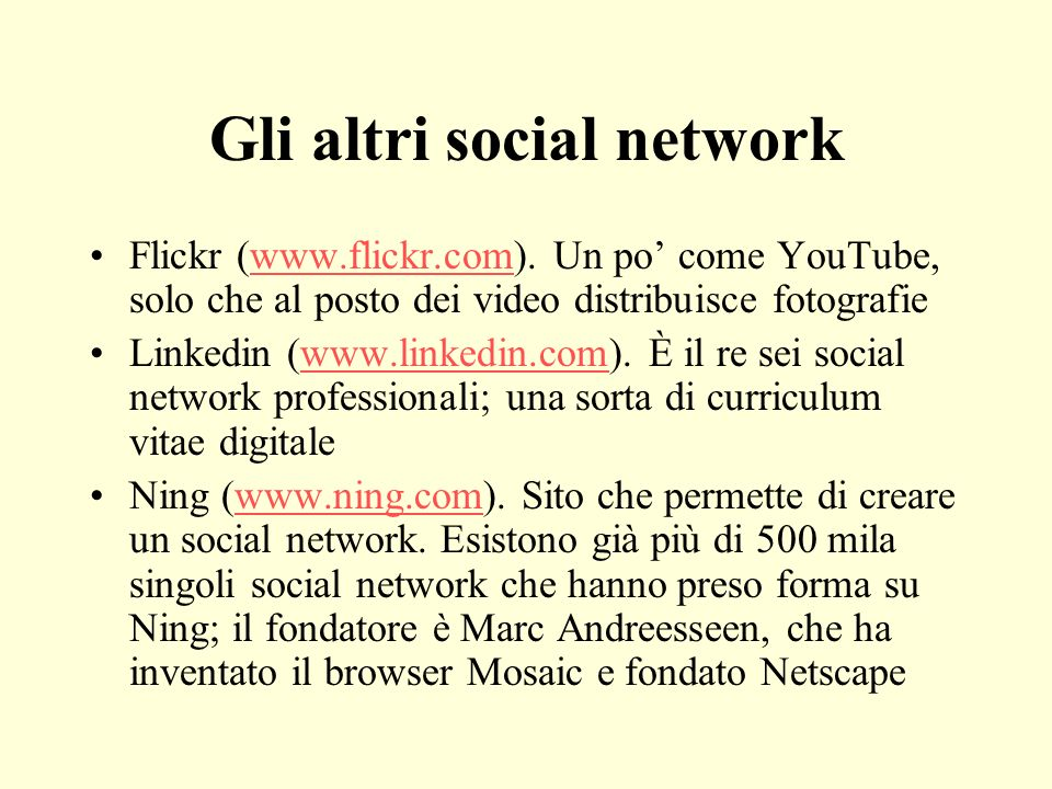 Gli altri social network Flickr (www.flickr.com). Un po come YouTube, solo che al posto dei video distribuisce fotografiewww.flickr.com Linkedin (www.