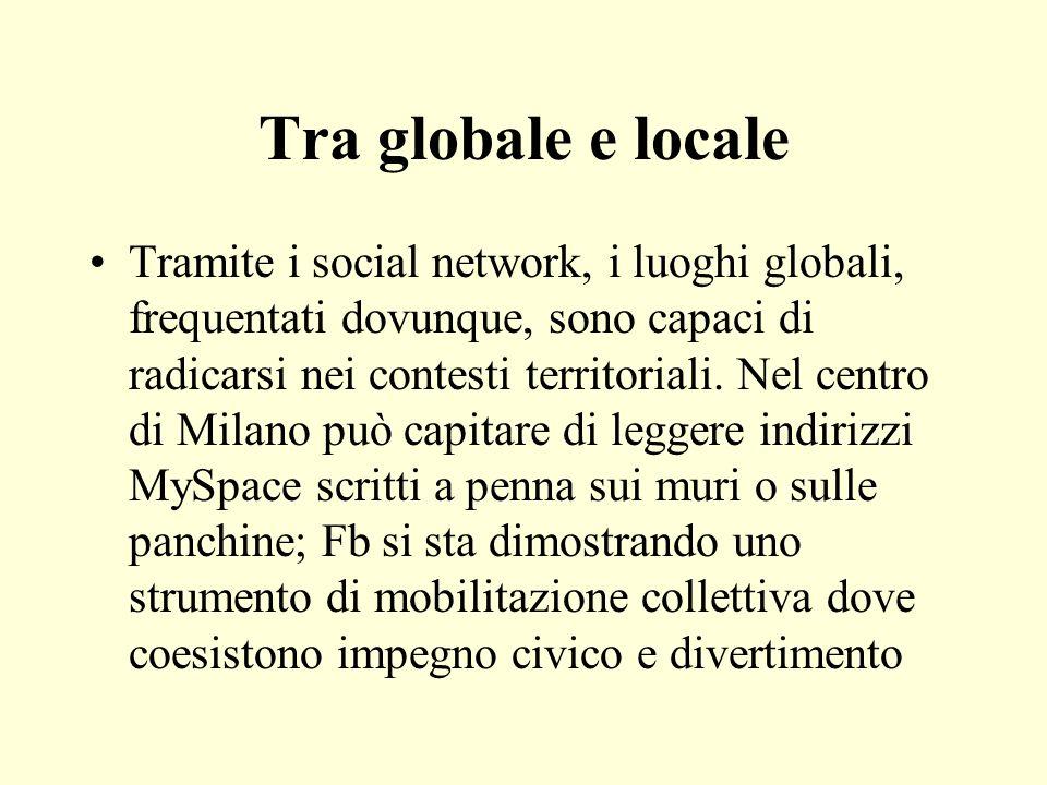 Tra globale e locale Tramite i social network, i luoghi globali, frequentati dovunque, sono capaci di radicarsi nei contesti territoriali. Nel centro
