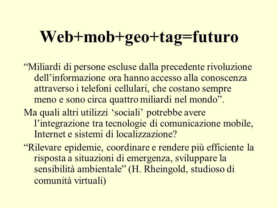 Web+mob+geo+tag=futuro Miliardi di persone escluse dalla precedente rivoluzione dellinformazione ora hanno accesso alla conoscenza attraverso i telefo