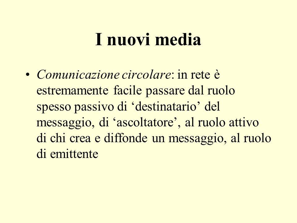 I nuovi media Comunicazione circolare: in rete è estremamente facile passare dal ruolo spesso passivo di destinatario del messaggio, di ascoltatore, a
