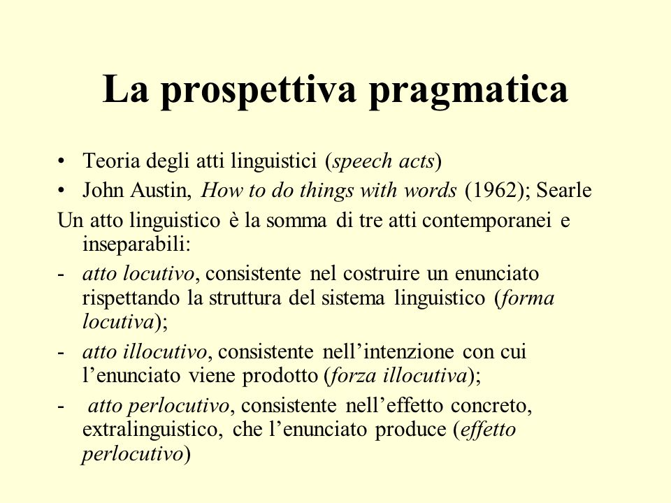 La prospettiva pragmatica Teoria degli atti linguistici (speech acts) John Austin, How to do things with words (1962); Searle Un atto linguistico è la
