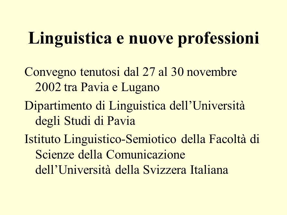 Linguistica e nuove professioni Si voleva, da una parte, mettere in luce il valore di una solida formazione in linguistica per ambiti professionali che esulano da quelli tradizionali della ricerca e dellinsegnamento universitario e dellinsegnamento delle lingue in diversi contesti, e per provare a definire, dallaltra, il ruolo che la linguistica come disciplina riveste - o potrebbe o dovrebbe rivestire - entro un ambito interdisciplinare di ricerca e dinsegnamento qual è quello delle cosiddette scienze della comunicazione; un ambito di ricerca e insegnamento che è nato e rapidamente si è sviluppato per rispondere ad unesigenza di saperi e di formazione fortemente sentita nella società e nel mondo del lavoro, ma che non ha ancora una collocazione epistemologica stabile e largamente condivisa(Giacalone Ramat/Rigotti/Rocci)