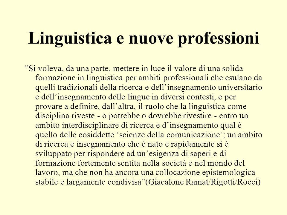 Linguistica e nuove professioni Si voleva, da una parte, mettere in luce il valore di una solida formazione in linguistica per ambiti professionali ch
