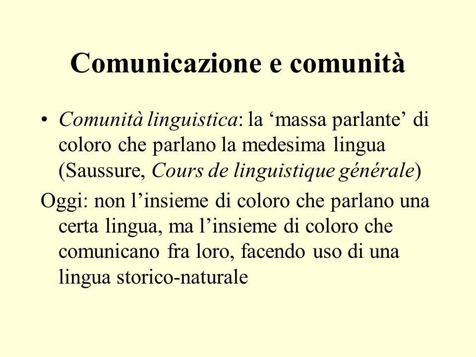 Comunicazione e comunità Comunità linguistica: la massa parlante di coloro che parlano la medesima lingua (Saussure, Cours de linguistique générale) O