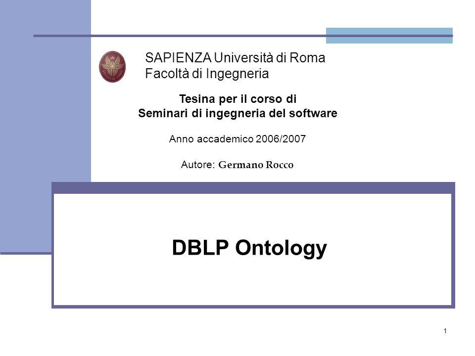 1 DBLP Ontology SAPIENZA Università di Roma Facoltà di Ingegneria Tesina per il corso di Seminari di ingegneria del software Anno accademico 2006/2007 Autore: Germano Rocco