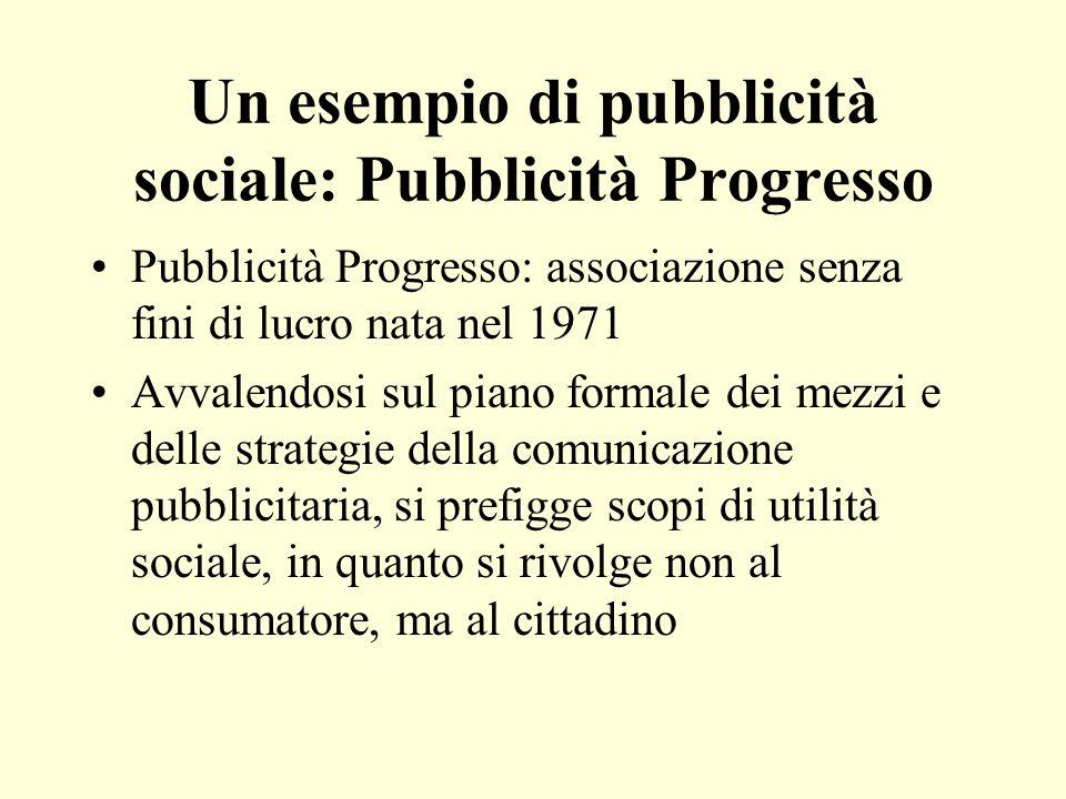 Un esempio di pubblicità sociale: Pubblicità Progresso Pubblicità Progresso: associazione senza fini di lucro nata nel 1971 Avvalendosi sul piano form