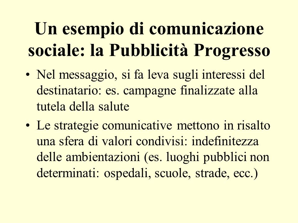 Un esempio di comunicazione sociale: la Pubblicità Progresso Nel messaggio, si fa leva sugli interessi del destinatario: es. campagne finalizzate alla