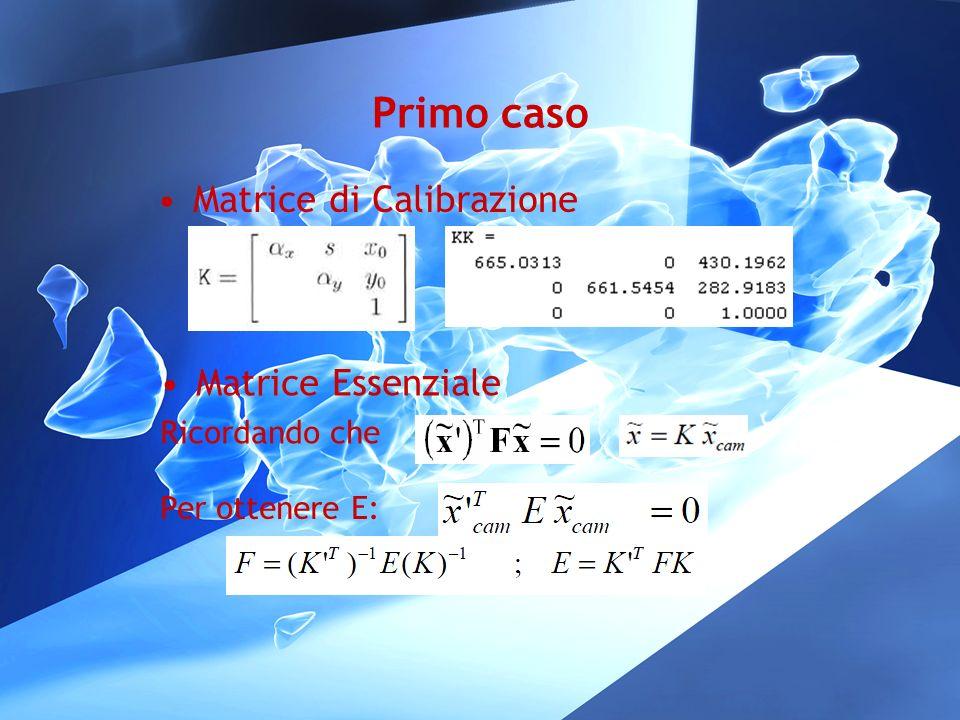 Primo caso Matrice di Calibrazione Matrice Essenziale Ricordando che Per ottenere E: