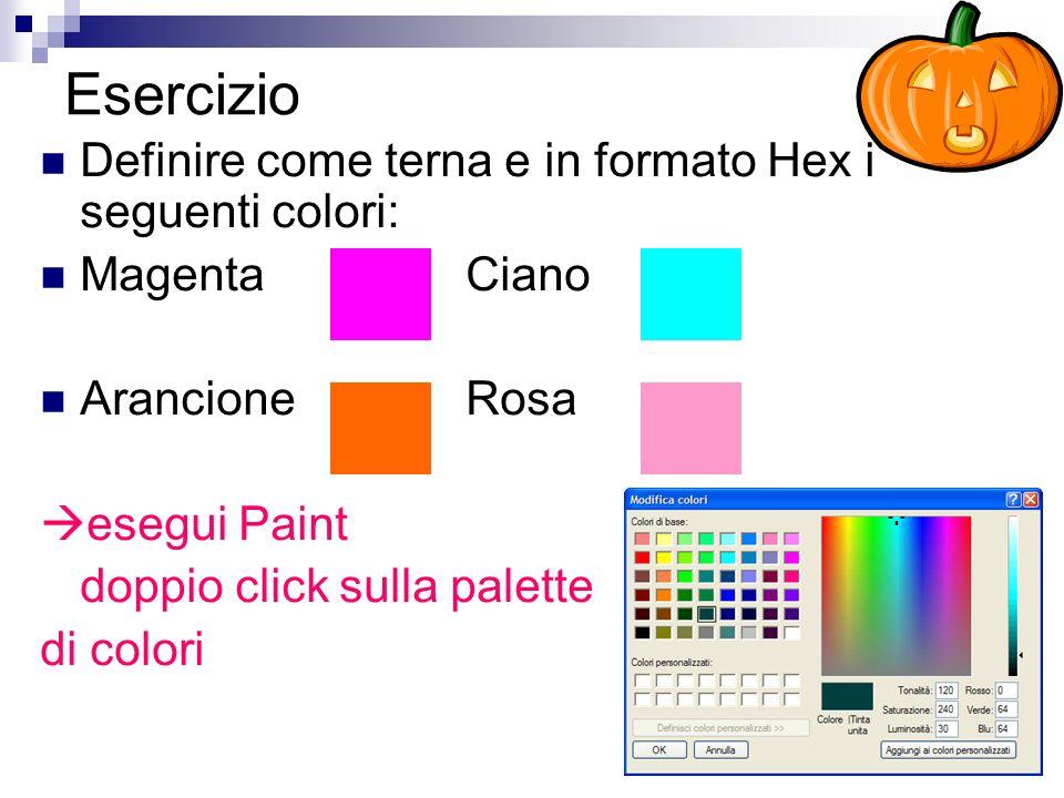 Esercizio Definire come terna e in formato Hex i seguenti colori: MagentaCiano ArancioneRosa esegui Paint doppio click sulla palette di colori
