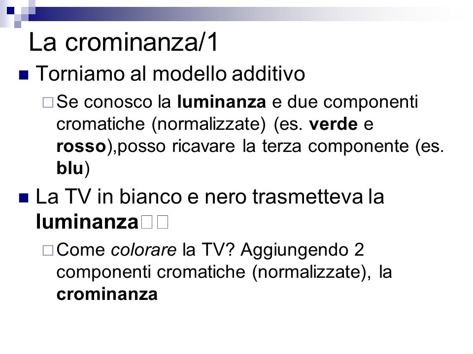 La crominanza/1 Torniamo al modello additivo Se conosco la luminanza e due componenti cromatiche (normalizzate) (es.