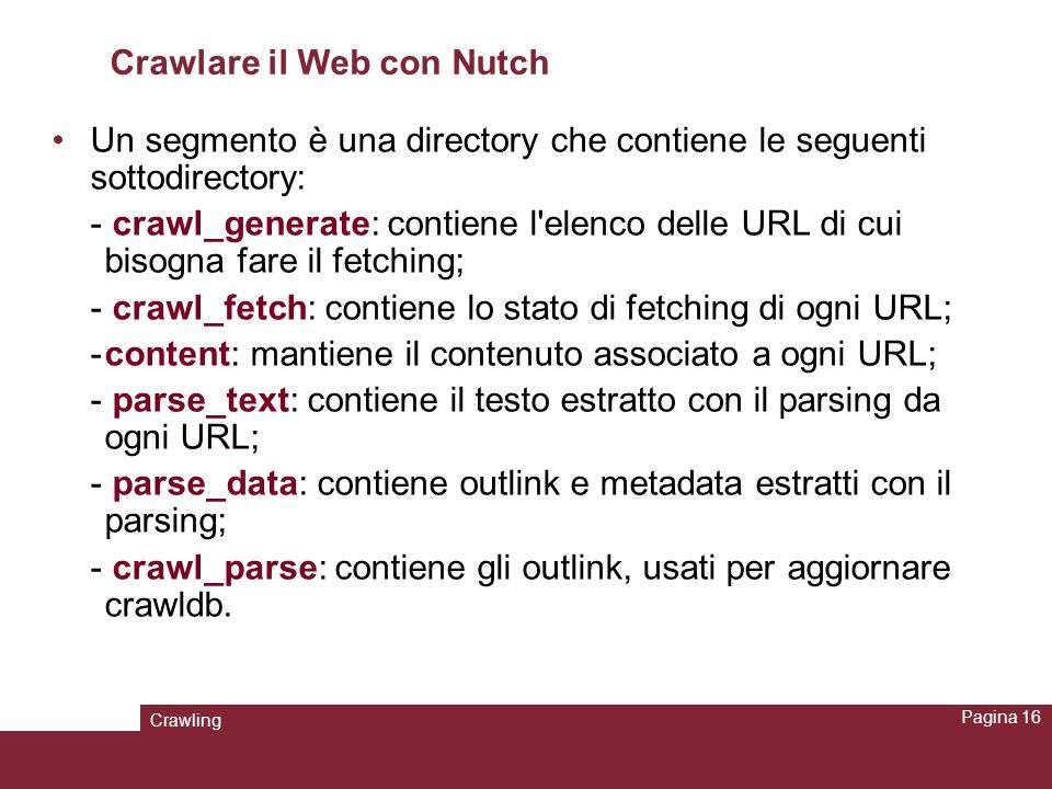 Crawling Pagina 16 Crawlare il Web con Nutch Un segmento è una directory che contiene le seguenti sottodirectory: - crawl_generate: contiene l'elenco