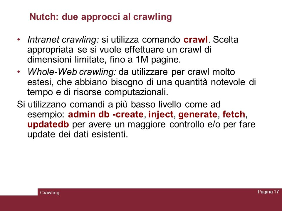 Crawling Pagina 17 Nutch: due approcci al crawling Intranet crawling: si utilizza comando crawl. Scelta appropriata se si vuole effettuare un crawl di