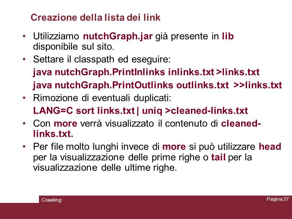 Crawling Pagina 27 Creazione della lista dei link Utilizziamo nutchGraph.jar già presente in lib disponibile sul sito. Settare il classpath ed eseguir