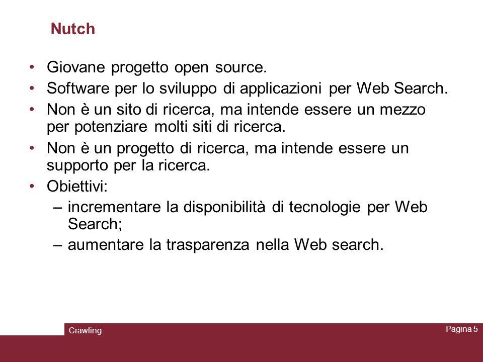 Crawling Pagina 16 Crawlare il Web con Nutch Un segmento è una directory che contiene le seguenti sottodirectory: - crawl_generate: contiene l elenco delle URL di cui bisogna fare il fetching; - crawl_fetch: contiene lo stato di fetching di ogni URL; -content: mantiene il contenuto associato a ogni URL; - parse_text: contiene il testo estratto con il parsing da ogni URL; - parse_data: contiene outlink e metadata estratti con il parsing; - crawl_parse: contiene gli outlink, usati per aggiornare crawldb.